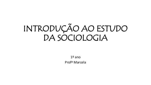 INTRODUÇÃO AO ESTUDO DA SOCIOLOGIA 1º ano Profª Marcela