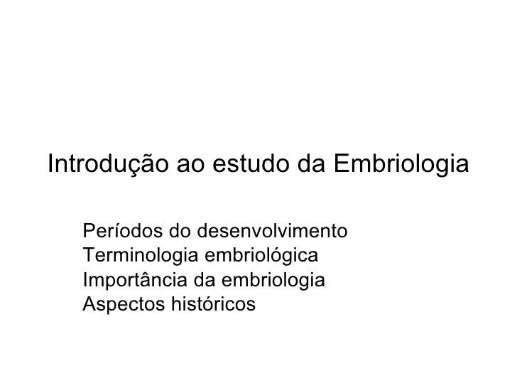 Introdução ao estudo da Embriologia  Períodos do desenvolvimento  Terminologia embriológica  Importância da embriologia  A...