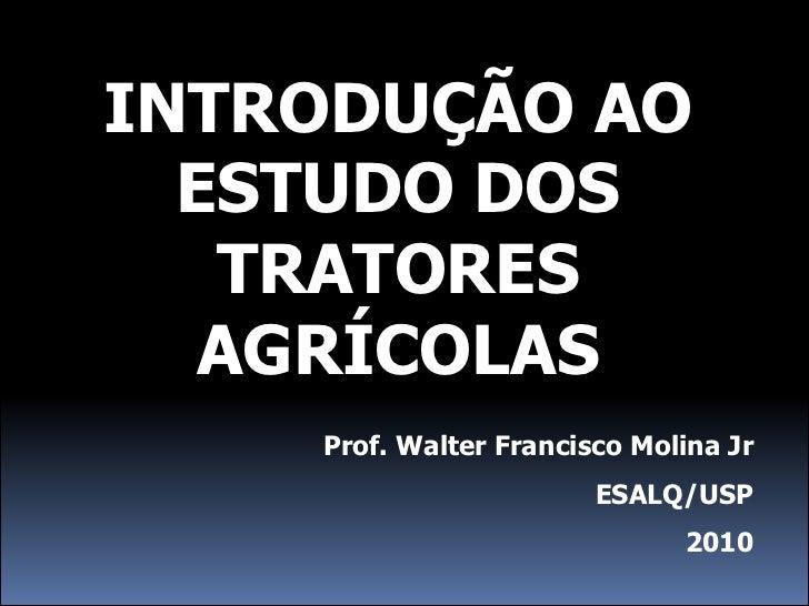 INTRODUÇÃO AO  ESTUDO DOS   TRATORES   AGRÍCOLAS    Prof. Walter Francisco Molina Jr                        ESALQ/USP     ...