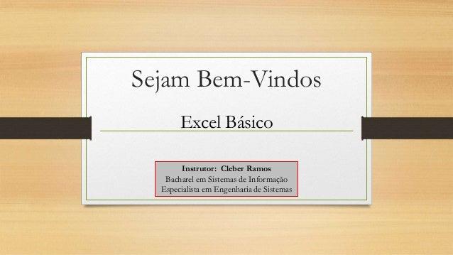 Sejam Bem-Vindos Excel Básico Instrutor: Cleber Ramos Bacharel em Sistemas de Informação Especialista em Engenharia de Sis...