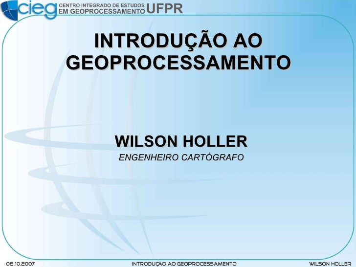 INTRODUÇÃO AO GEOPROCESSAMENTO <ul><li>WILSON HOLLER </li></ul><ul><li>ENGENHEIRO CARTÓGRAFO </li></ul>