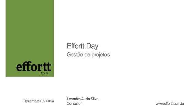 Effortt Day  Gestão de projetos  Leandro A. da Silva  Consultor  Dezembro 05, 2014  www.effortt.com.br