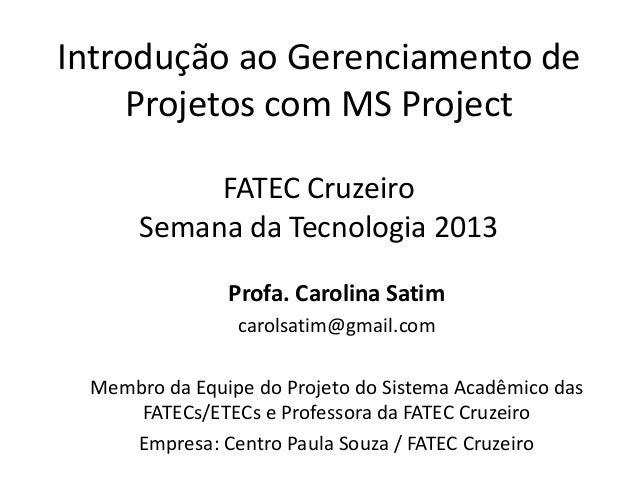 Introdução ao Gerenciamento de Projetos com MS Project FATEC Cruzeiro Semana da Tecnologia 2013 Profa. Carolina Satim caro...