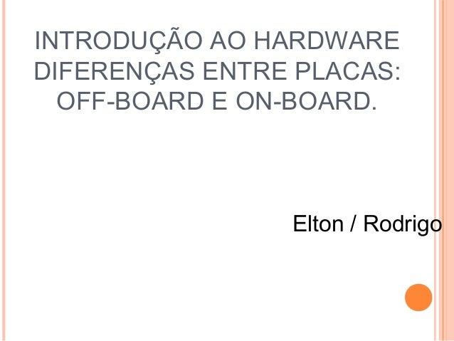 INTRODUÇÃO AO HARDWARE  DIFERENÇAS ENTRE PLACAS:  OFF-BOARD E ON-BOARD.  Elton / Rodrigo