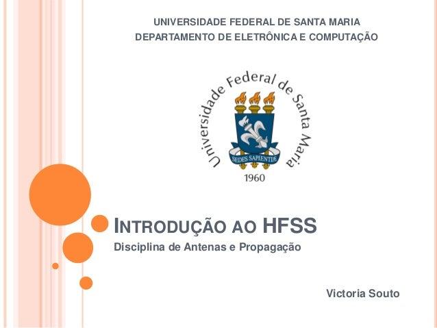 INTRODUÇÃO AO HFSS Disciplina de Antenas e Propagação Victoria Souto UNIVERSIDADE FEDERAL DE SANTA MARIA DEPARTAMENTO DE E...