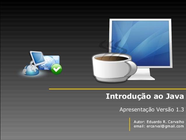 Autor: Eduardo R. Carvalho email: ercarval@gmail.com Introdução ao Java Apresentação Versão 1.3 Autor: Eduardo R. Carvalho...