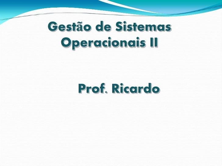 Gestão de Sistemas  Operacionais II       Prof. Ricardo