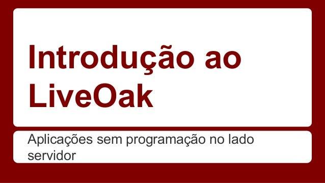 Introdução ao LiveOak Aplicações sem programação no lado servidor