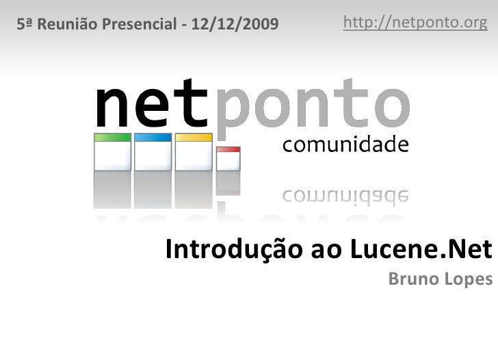 http://netponto.org<br />5ª Reunião Presencial - 12/12/2009<br />Introdução ao Lucene.NetBruno Lopes<br />