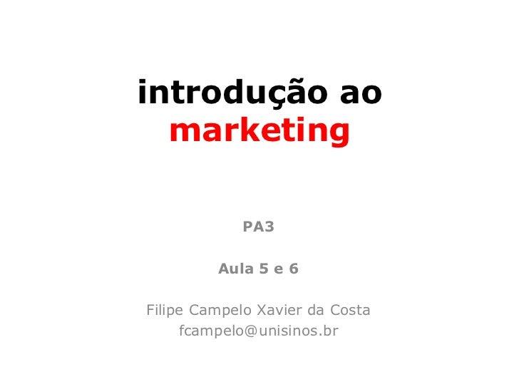 introdução ao  marketing            PA3         Aula 5 e 6Filipe Campelo Xavier da Costa     fcampelo@unisinos.br