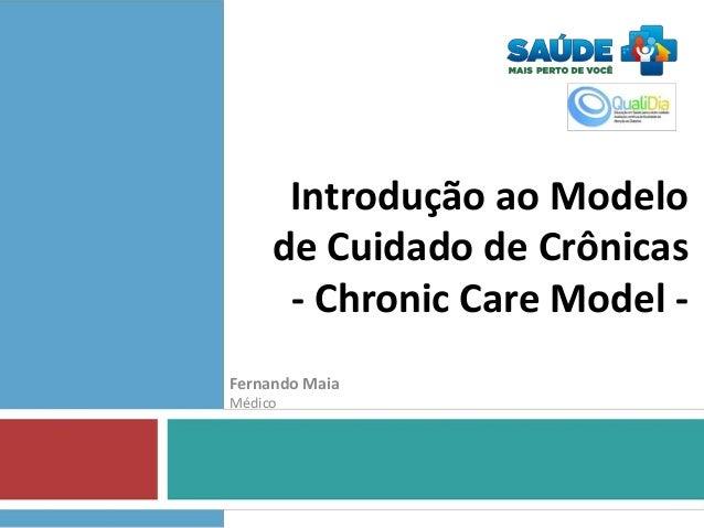 Introdução ao Modelo de Cuidado de Crônicas - Chronic Care Model Fernando Maia Médico