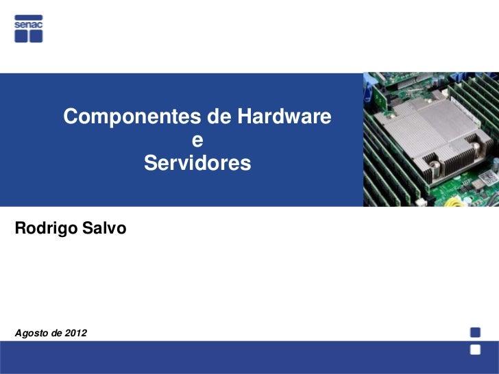 Componentes de Hardware                    e               ServidoresRodrigo SalvoAgosto de 2012