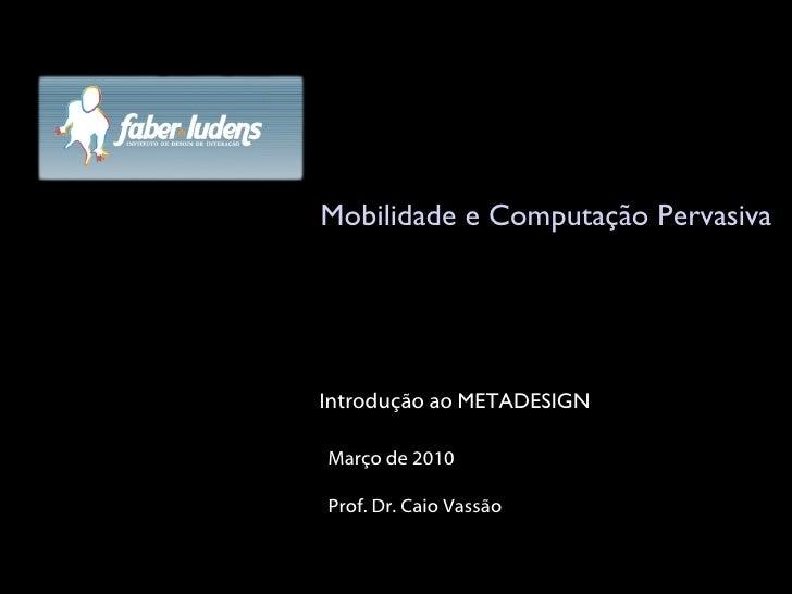 Mobilidade e Computação Pervasiva Março de 2010 Prof. Dr. Caio Vassão Introdução ao  METADESIGN