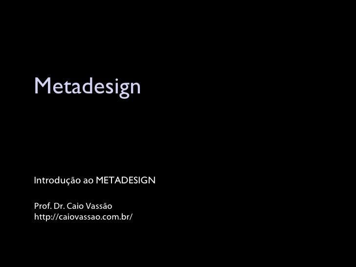 Metadesign Prof. Dr. Caio Vassão http://caiovassao.com.br/ Introdução ao  METADESIGN