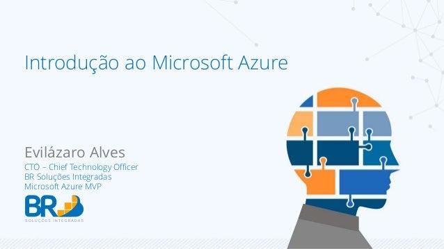 Introdução ao Microsoft Azure  Evilázaro Alves  CTO – Chief Technology Officer  BR Soluções Integradas  Microsoft Azure MV...