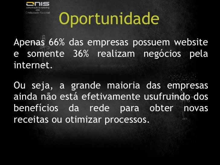 Oportunidade <ul><li>Apenas 66% das empresas possuem website e somente 36% realizam negócios pela internet. </li></ul><ul>...