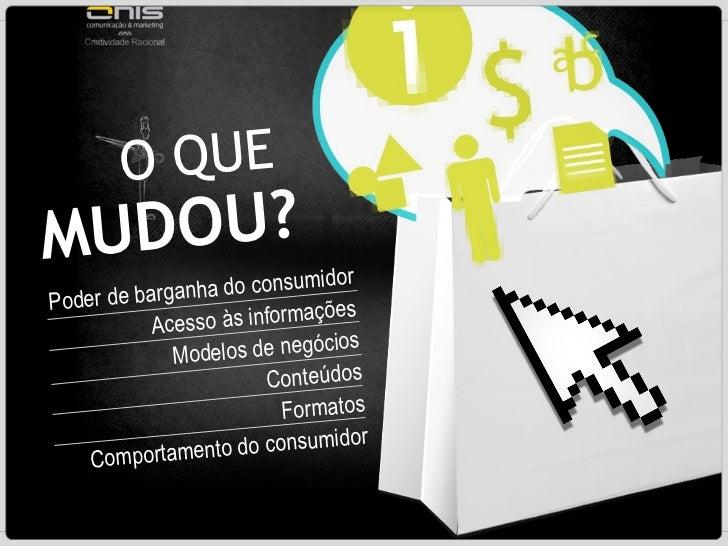 O QUE   MUDOU? Poder de barganha do consumidor Acesso às informações Modelos de negócios Conteúdos Formatos Comportamento ...