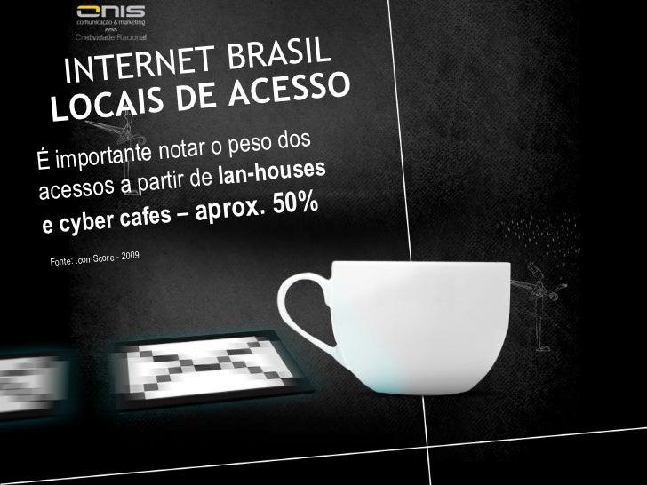 INTERNET BRASIL  LOCAIS DE ACESSO É importante notar o peso dos acessos a partir de  lan-houses e cyber cafes –  aprox. 50...