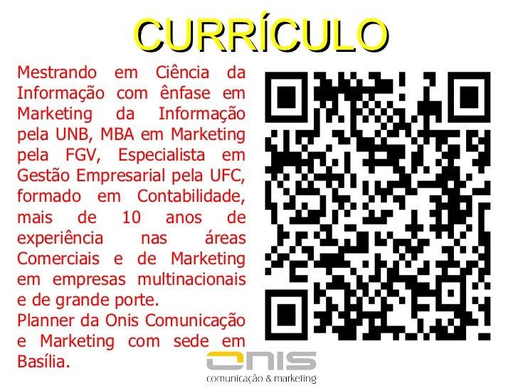 CURRÍCULO Mestrando em Ciência da Informação com ênfase em Marketing da Informação pela UNB, MBA em Marketing pela FGV, Es...