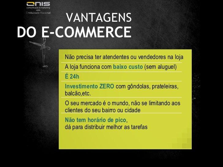 VANTAGENS DO E-COMMERCE Não precisa ter atendentes ou vendedores na loja  A loja funciona com  baixo custo  (sem aluguel) ...