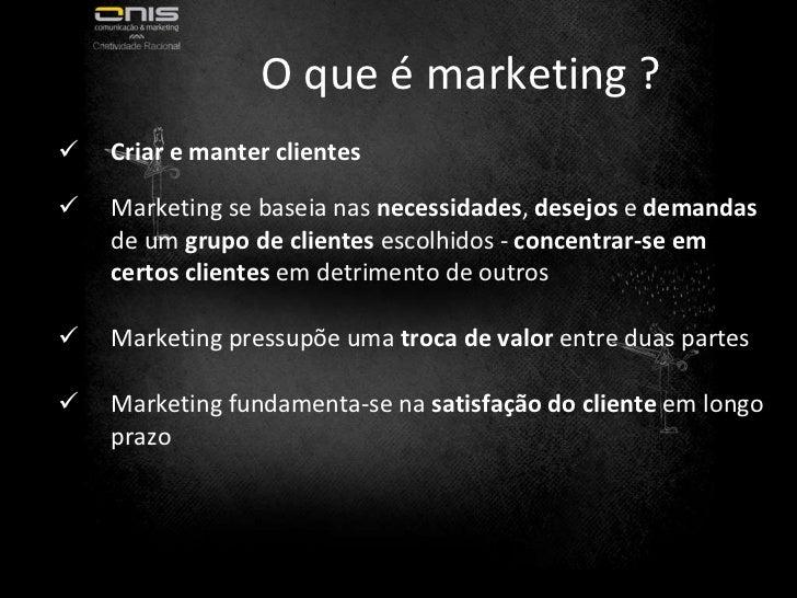 O que é marketing ? <ul><li>Criar e manter clientes </li></ul><ul><li>Marketing se baseia nas  necessidades ,  desejos  e ...
