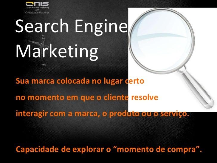 Search Engine Marketing Sua marca colocada no lugar certo  no momento em que o cliente resolve  interagir com a marca, o p...