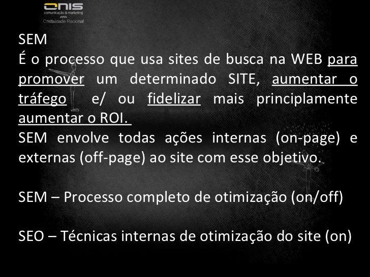 SEM É o processo que usa sites de busca na WEB  para promover  um determinado SITE,  aumentar o tráfego   e/ ou  fidelizar...