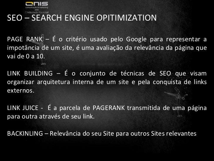 SEO – SEARCH ENGINE OPITIMIZATION PAGE RANK – É o critério usado pelo Google para representar a impotância de um site, é u...