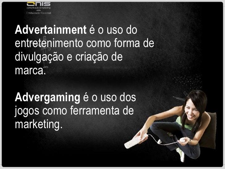 Advertainment  é o uso do entretenimento como forma de divulgação e criação de marca. Advergaming  é o uso dos jogos como ...