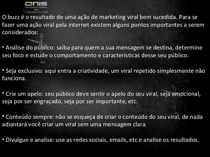 <ul><li>O buzz é o resultado de uma ação de marketing viral bem sucedida. Para se fazer uma ação viral pela internet exist...