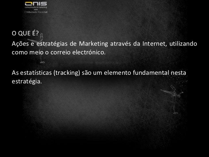 O QUE É? Ações e estratégias de Marketing através da Internet, utilizando como meio o correio electrónico. As estatísticas...