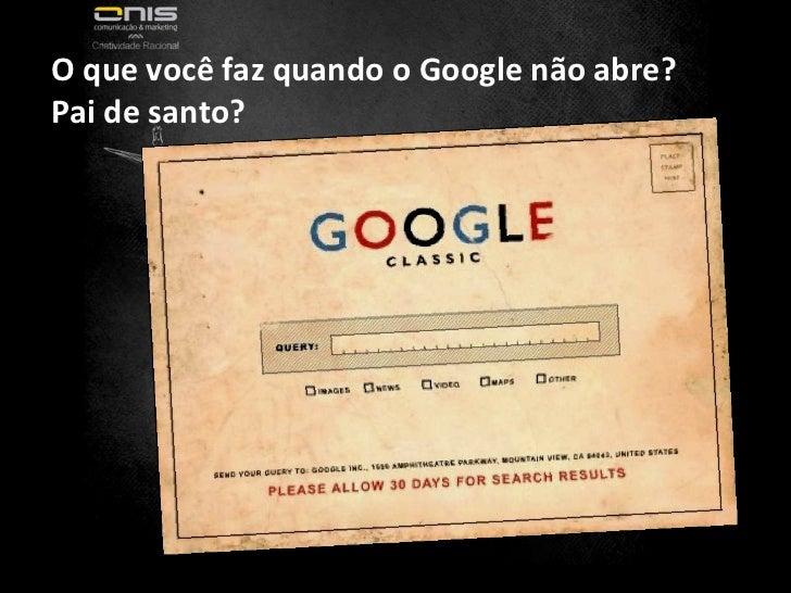 Fonte:  http://www.flickr.com/photos/dullhunk/3389581452/ O que você faz quando o Google não abre? Pai de santo?