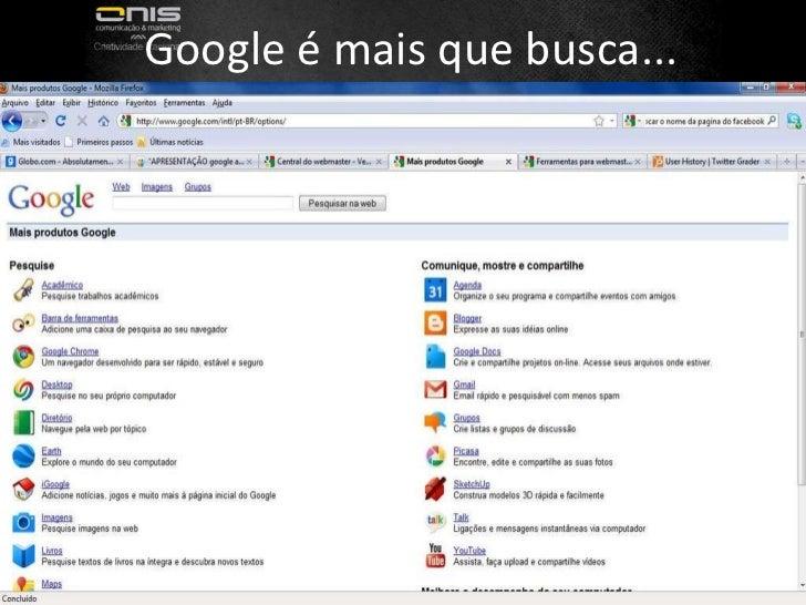 Google é mais que busca...  Fonte:  http://www.flickr.com/photos/dullhunk/3389581452/