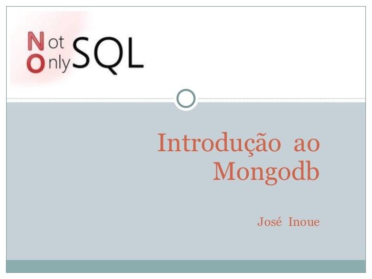 Introdução  ao Mongodb José  Inoue
