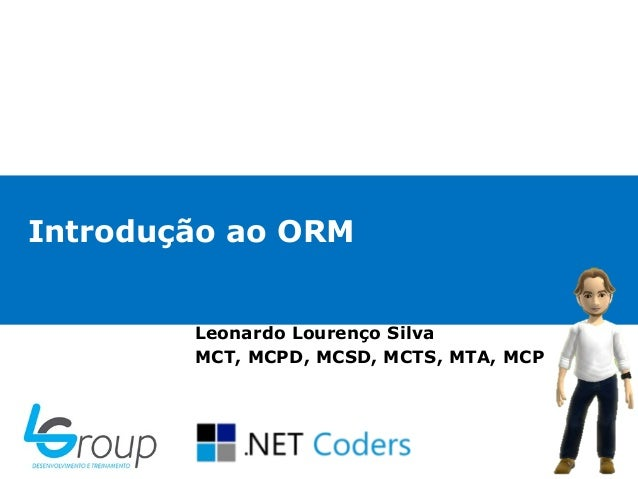 Introdução ao ORM        Leonardo Lourenço Silva        MCT, MCPD, MCSD, MCTS, MTA, MCP