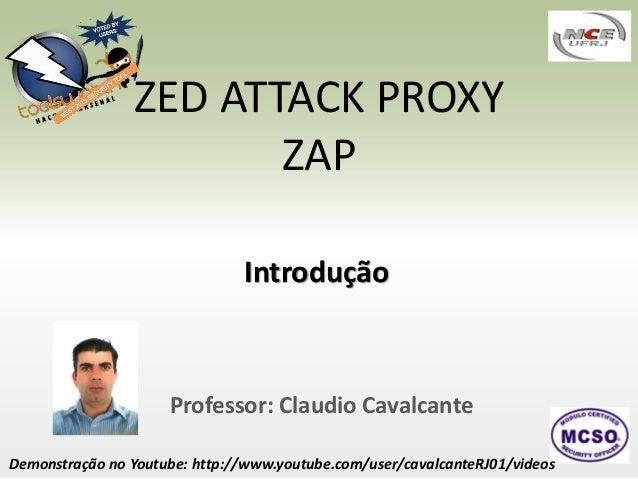 ZED ATTACK PROXY ZAP Introdução  Professor: Claudio Cavalcante Demonstração no Youtube: http://www.youtube.com/user/cavalc...