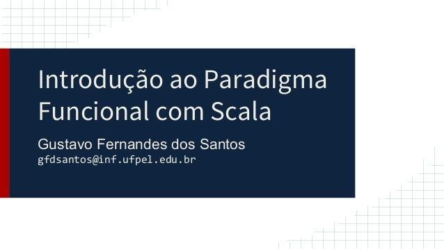 Introdução ao Paradigma Funcional com Scala Gustavo Fernandes dos Santos gfdsantos@inf.ufpel.edu.br