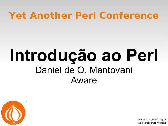 mantovani@perl.org.br São Paulo Perl Monger Yet Another Perl Conference Introdução ao Perl Daniel de O. Mantovani Aware
