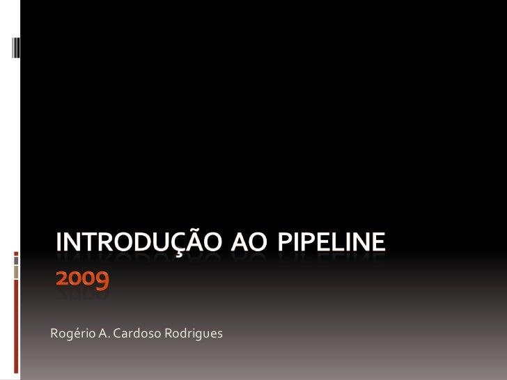 Introdução  ao  pipeline   2009<br />Rogério A. Cardoso Rodrigues<br />