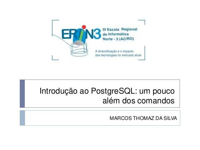 Introdução ao PostgreSQL: um pouco  além dos comandos  MARCOS THOMAZ DA SILVA