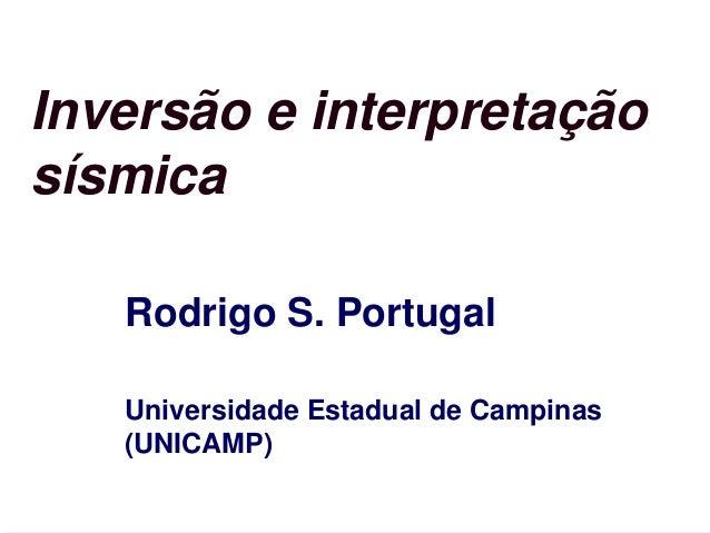 Inversão e interpretação sísmica Rodrigo S. Portugal Universidade Estadual de Campinas (UNICAMP)