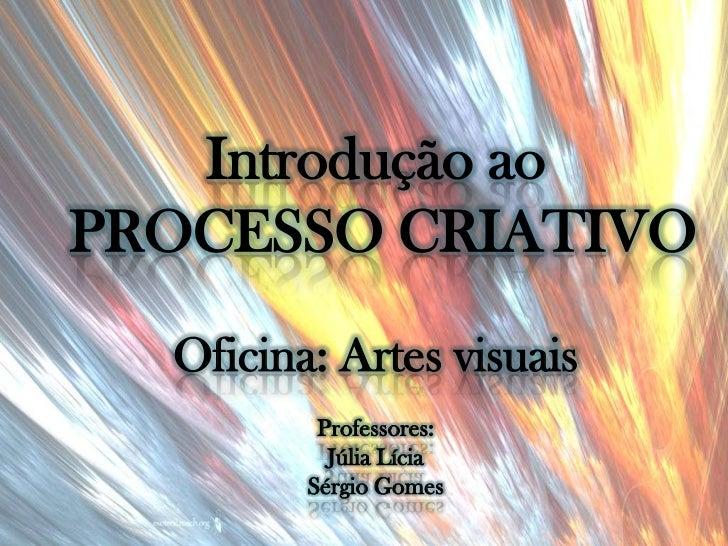 Introdução aoPROCESSO CRIATIVO  Oficina: Artes visuais          Professores:           Júlia Lícia         Sérgio Gomes