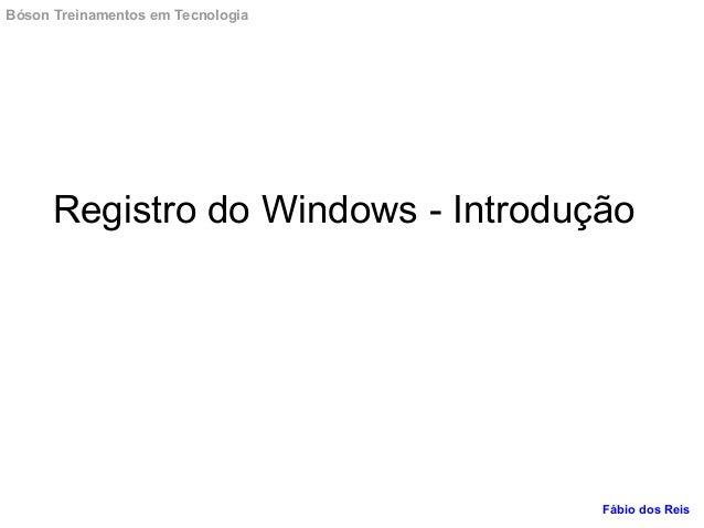 Registro do Windows - Introdução Bóson Treinamentos em Tecnologia Fábio dos Reis