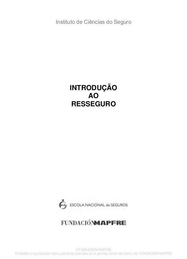 Instituto de Ciências do Seguro INTRODUÇÃO AO RESSEGURO © FUNDACIÓN MAPFRE Prohibida la reproducción total o parcial de es...