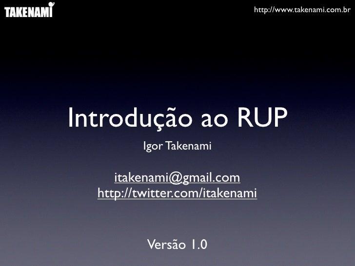 http://www.takenami.com.br     Introdução ao RUP           Igor Takenami       itakenami@gmail.com   http://twitter.com/it...