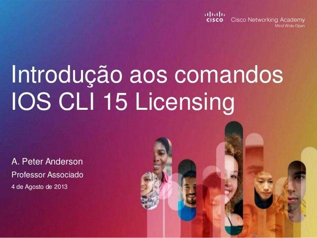 Introdução aos comandos IOS CLI 15 Licensing A. Peter Anderson Professor Associado 4 de Agosto de 2013