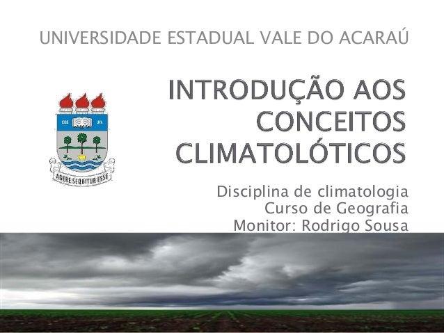 Disciplina de climatologia Curso de Geografia Monitor: Rodrigo Sousa UNIVERSIDADE ESTADUAL VALE DO ACARAÚ