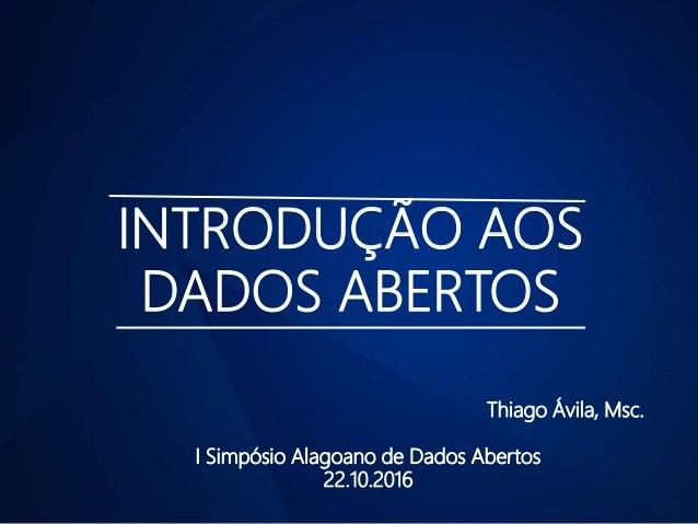 INTRODUÇÃO AOS DADOS ABERTOS Thiago Ávila, Msc. I Simpósio Alagoano de Dados Abertos 22.10.2016