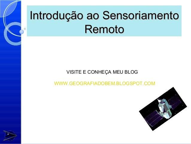 Introdução ao Sensoriamento          Remoto       VISITE E CONHEÇA MEU BLOG    WWW.GEOGRAFIADOBEM.BLOGSPOT.COM