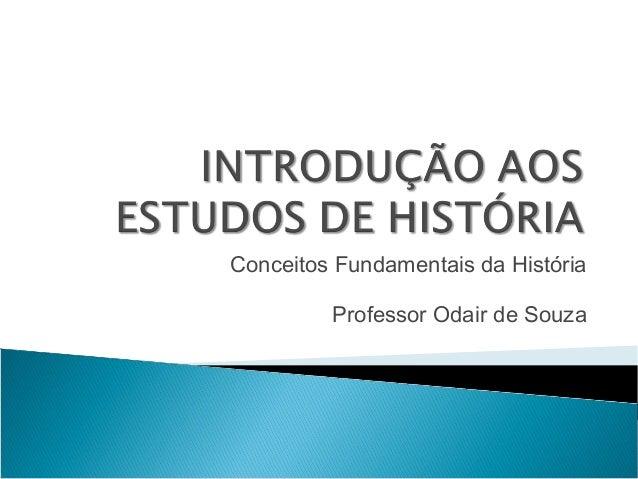 Conceitos Fundamentais da História         Professor Odair de Souza